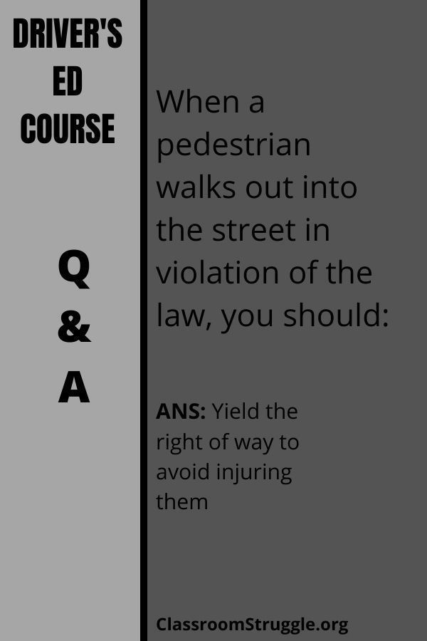 When a pedestrian walks out into the street in violation of the law, you should: